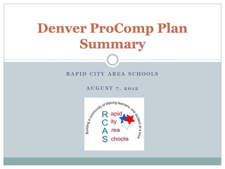 RAPID CITY AREA SCHOOLS AUGUST 7, 2012 Denver ProComp Plan Summary.