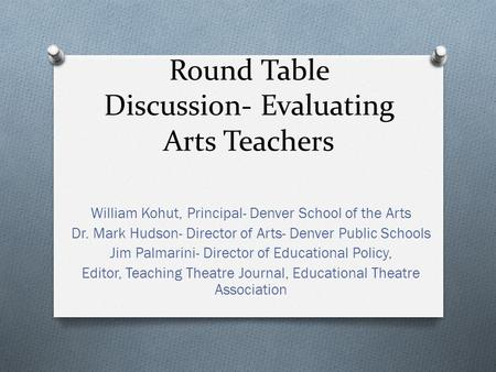 Round Table Discussion- Evaluating Arts Teachers William Kohut, Principal- Denver School of the Arts Dr. Mark Hudson- Director of Arts- Denver Public Schools.