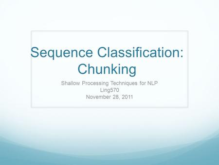Sequence Classification: Chunking Shallow Processing Techniques for NLP Ling570 November 28, 2011.