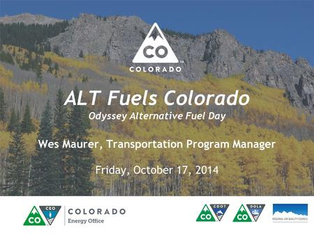 ALT Fuels Colorado Odyssey Alternative Fuel Day Wes Maurer, Transportation Program Manager Friday, October 17, 2014.