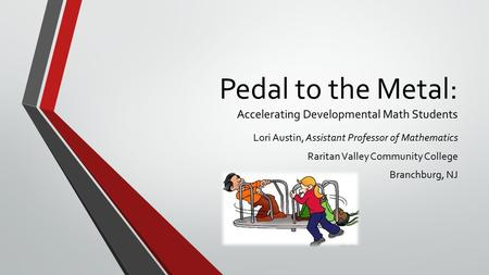 Pedal to the Metal: Accelerating Developmental Math Students Lori Austin, Assistant Professor of Mathematics Raritan Valley Community College Branchburg,
