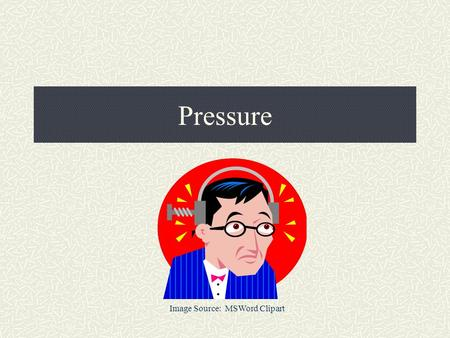Pressure Image Source: MSWord Clipart. 4 Main Things You Can Measure About a Gas… Pressure (Pascals) Volume (Liters) Amount (moles) Temperature (Kelvins)