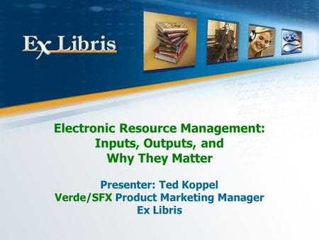 Electronic Resource Management: Inputs, Outputs, and Why They Matter Presenter: Ted Koppel Verde/SFX Product Marketing Manager Ex Libris.