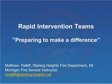 "Rapid Intervention Teams "" Preparing to make a difference"" Matthew Ratliff, Sterling Heights Fire Department, MI Michigan Fire Service Instructor"