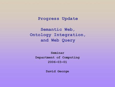 Progress Update Semantic Web, Ontology Integration, and Web Query Seminar Department of Computing 2006-03-01 David George.