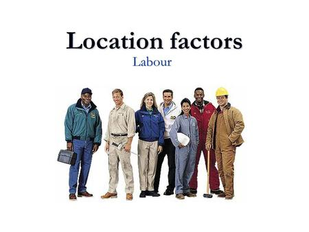 Location factors Labour. Discussion questions What is the significance of labour on total costs in manufacturing industries? What is the significance.
