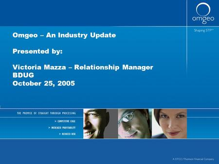 Omgeo – An Industry Update Presented by: Victoria Mazza – Relationship Manager BDUG October 25, 2005.
