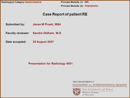 Case Report of patient RE Submitted by:Jesse M Proett, MS4 Faculty reviewer:Sandra Oldham, M.D Date accepted:29 August 2007 Radiological Category:Principal.
