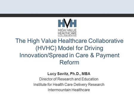 The High Value Healthcare Collaborative (HVHC) Model for Driving Innovation/Spread in Care & Payment Reform Lucy Savitz, Ph.D., MBA Director of Research.