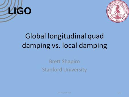 Global longitudinal quad damping vs. local damping Brett Shapiro Stanford University 1/32G1200774-v13 LIGO.