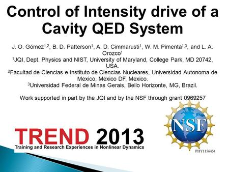 8/5/138/5/13 Control of Intensity drive of a Cavity QED System J. O. Gómez 1,2, B. D. Patterson 1, A. D. Cimmarusti 1, W. M. Pimenta 1,3, and L. A. Orozco.