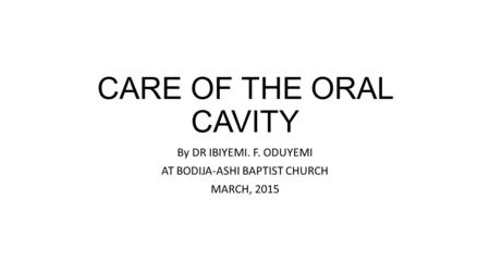 CARE OF THE ORAL CAVITY By DR IBIYEMI. F. ODUYEMI AT BODIJA-ASHI BAPTIST CHURCH MARCH, 2015.