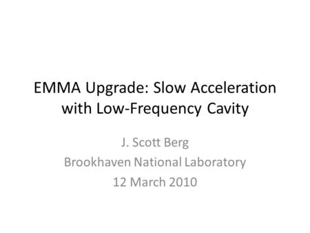 EMMA Upgrade: Slow Acceleration with Low-Frequency Cavity J. Scott Berg Brookhaven National Laboratory 12 March 2010.