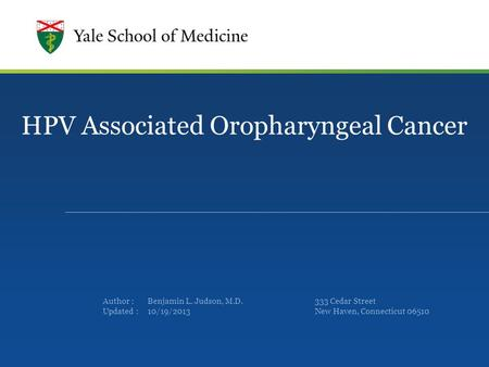 Author : Updated : HPV Associated Oropharyngeal Cancer Benjamin L. Judson, M.D. 10/19/2013 333 Cedar Street New Haven, Connecticut 06510.