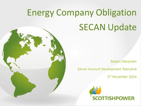 Energy Company Obligation SECAN Update Robert Marjoram Senior Account Development Executive 3 rd November 2014.