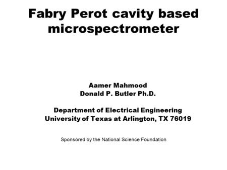 Fabry Perot cavity based microspectrometer Aamer Mahmood Donald P. Butler Ph.D. Department of Electrical Engineering University of Texas at Arlington,