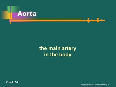 Copyright © 2002 Career Publishing, Inc. Visual 17-1 Aorta the main artery in the body.