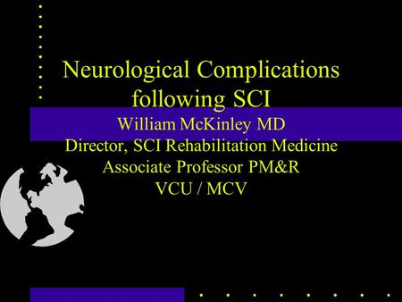 Neurological Complications following SCI William McKinley MD Director, SCI Rehabilitation Medicine Associate Professor PM&R VCU / MCV.
