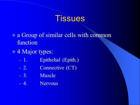 Tissues a Group of similar cells with common function 4 Major types: – 1.Epithelial (Epith.) – 2.Connective (CT) – 3.Muscle – 4.Nervous.