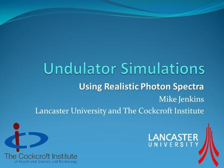 Using Realistic Photon Spectra Mike Jenkins Lancaster University and The Cockcroft Institute.