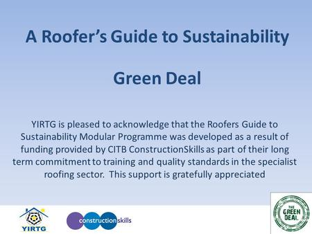 A Roofer's Guide to Sustainability YIRTG is pleased to acknowledge that the Roofers Guide to Sustainability Modular Programme was developed as a result.