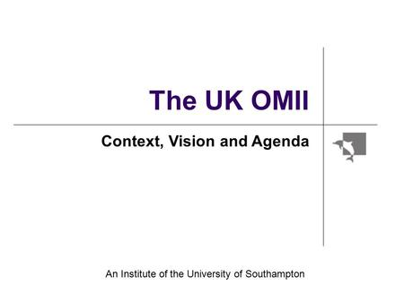 The UK OMII Context, Vision and Agenda An Institute of the University of Southampton.