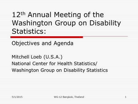 5/1/2015 12 th Annual Meeting of the Washington Group on Disability Statistics: Objectives and Agenda Mitchell Loeb (U.S.A.) National Center for Health.