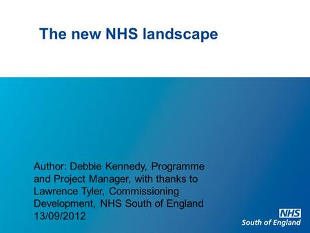 The new NHS landscape Author: Debbie Kennedy, Programme and Project Manager, with thanks to Lawrence Tyler, Commissioning Development, NHS South of England.