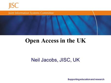 Supporting education and research Open Access in the UK Neil Jacobs, JISC, UK.