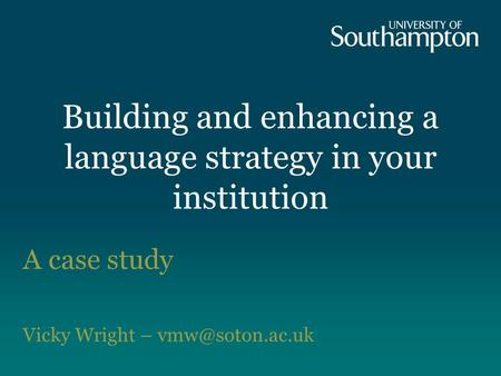 Building and enhancing a language strategy in your institution A case study Vicky Wright –