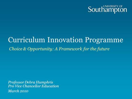 Curriculum Innovation Programme Choice & Opportunity: A Framework for the future Professor Debra Humphris Pro Vice Chancellor Education March 2010.