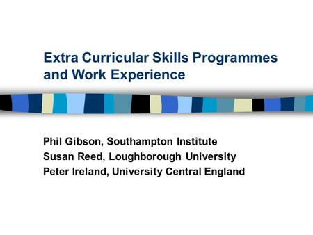 Extra Curricular Skills Programmes and Work Experience Phil Gibson, Southampton Institute Susan Reed, Loughborough University Peter Ireland, University.