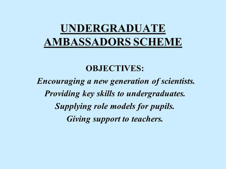 UNDERGRADUATE AMBASSADORS SCHEME OBJECTIVES: Encouraging a new generation of scientists. Providing key skills to undergraduates. Supplying role models.