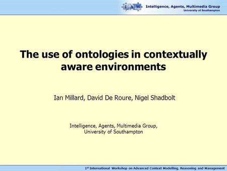 1 st International Workshop on Advanced Context Modelling, Reasoning and Management The use of ontologies in contextually aware environments Ian Millard,