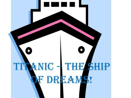 Titanic – the ship of dreams!. THE UNSINKABLE Titanic It was on a Friday afternoon that the Titanic, the newest luxury-liner to Britain's White Star Fleet,