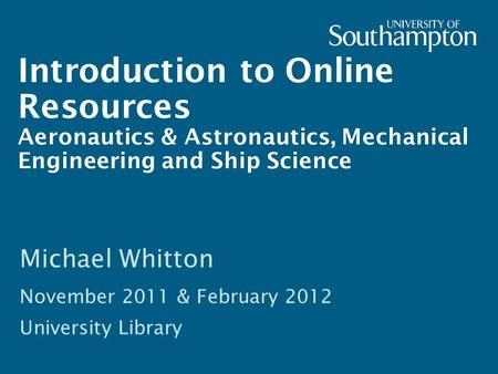 Introduction to Online Resources Aeronautics & Astronautics, Mechanical Engineering and Ship Science Michael Whitton November 2011 & February 2012 University.