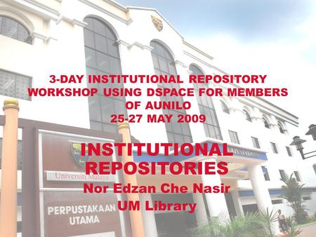 3-DAY INSTITUTIONAL REPOSITORY WORKSHOP USING DSPACE FOR MEMBERS OF AUNILO 25-27 MAY 2009 INSTITUTIONAL REPOSITORIES Nor Edzan Che Nasir UM Library.