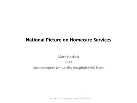 National Picture on Homecare Services Mark Hackett CEO Southampton University Hospitals NHS Trust.