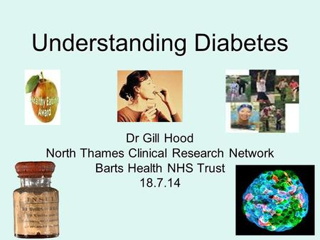 Understanding Diabetes Dr Gill Hood North Thames Clinical Research Network Barts Health NHS Trust 18.7.14.