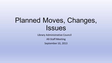 Planned Moves, Changes, Issues Library Administrative Council All-Staff Meeting September 10, 2013.