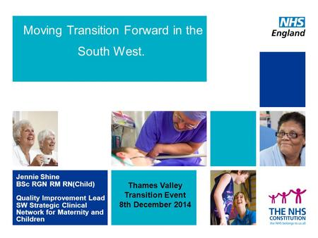 Moving Transition Forward in the South West. Jennie Shine BSc RGN RM RN(Child) Quality Improvement Lead SW Strategic Clinical Network for Maternity and.