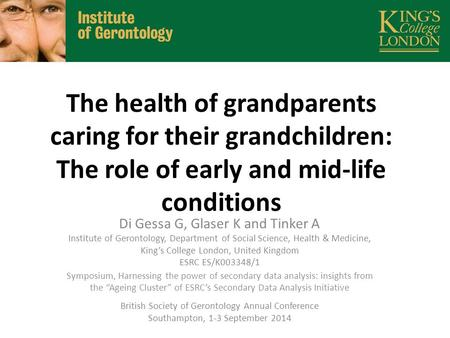 The health of grandparents caring for their grandchildren: The role of early and mid-life conditions Di Gessa G, Glaser K and Tinker A Institute of Gerontology,