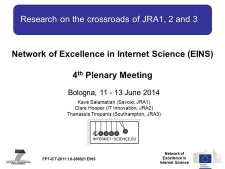 Network of Excellence in Internet Science Network of Excellence in Internet Science (EINS) 4 th Plenary Meeting Bologna, 11 - 13 June 2014 FP7-ICT-2011.1.6-288021.