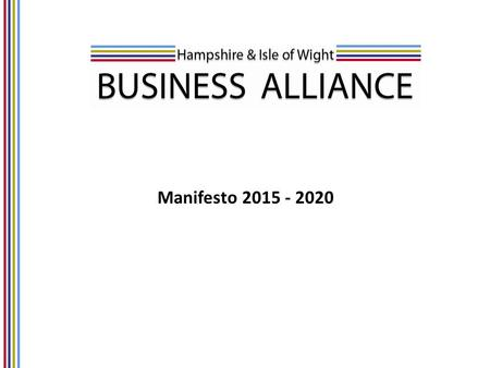 "Manifesto 2015 - 2020. Introduction Hampshire & Isle of Wight Business Alliance (HIBA) Manifesto 2015-2020 Lord Heseltine's report ""No stone unturned"""