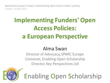 Enabling Open Scholarship Implementing Funders' Open Access Policies: a European Perspective Alma Swan Director of Advocacy, SPARC Europe Convenor, Enabling.