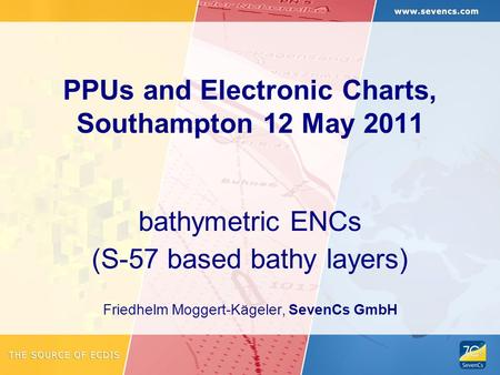PPUs and Electronic Charts, Southampton 12 May 2011 bathymetric ENCs (S-57 based bathy layers) Friedhelm Moggert-Kägeler, SevenCs GmbH.