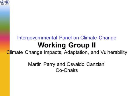 Intergovernmental Panel on Climate Change Working Group II Climate Change Impacts, Adaptation, and Vulnerability Martin Parry and Osvaldo Canziani Co-Chairs.