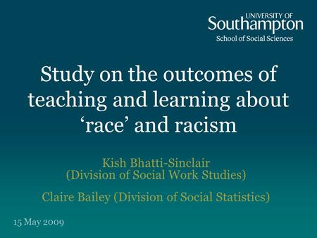 Study on the outcomes of teaching and learning about 'race' and racism Kish Bhatti-Sinclair (Division of Social Work Studies) Claire Bailey (Division of.