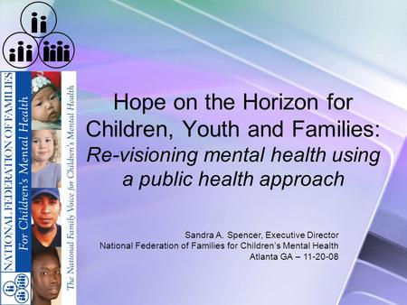 Hope on the Horizon for Children, Youth and Families: Re-visioning mental health using a public health approach Sandra A. Spencer, Executive Director National.