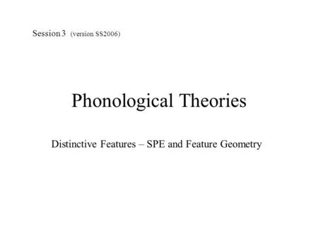 Phonological Theories Distinctive Features – SPE and Feature Geometry Session 3 (version SS2006)